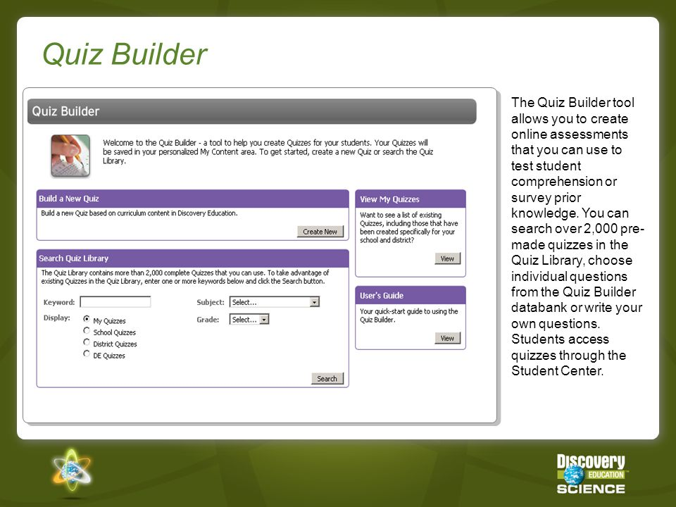 Quiz Builder The Quiz Builder tool allows you to create online assessments that you can use to test student comprehension or survey prior knowledge.