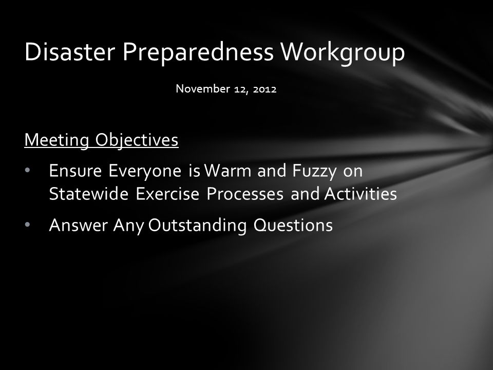November 12, 2012 Meeting Objectives Ensure Everyone is Warm and Fuzzy on Statewide Exercise Processes and Activities Answer Any Outstanding Questions Disaster Preparedness Workgroup