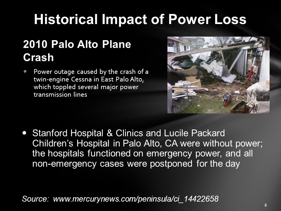 2010 Palo Alto Plane Crash Power outage caused by the crash of a twin-engine Cessna in East Palo Alto, which toppled several major power transmission lines 8 Historical Impact of Power Loss Stanford Hospital & Clinics and Lucile Packard Children's Hospital in Palo Alto, CA were without power; the hospitals functioned on emergency power, and all non-emergency cases were postponed for the day Source: www.mercurynews.com/peninsula/ci_14422658