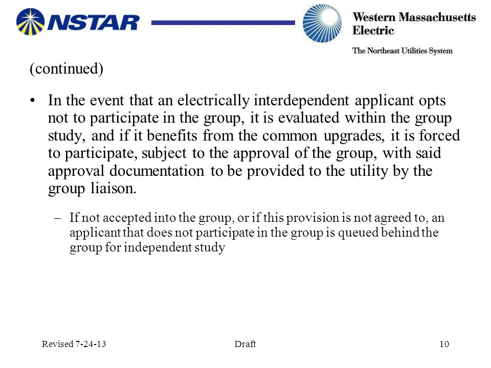 Revised 7-24-13Draft10 (continued) In the event that an electrically interdependent applicant opts not to participate in the group, it is evaluated within the group study, and if it benefits from the common upgrades, it is forced to participate, subject to the approval of the group, with said approval documentation to be provided to the utility by the group liaison.