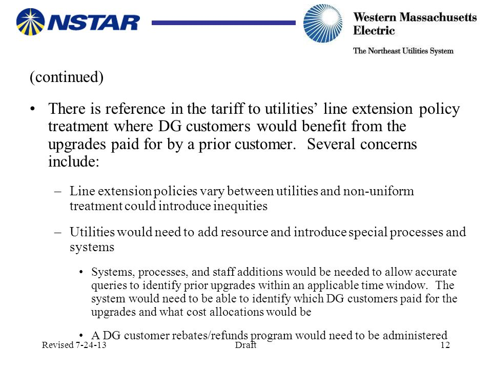 Revised 7-24-13Draft12 (continued) There is reference in the tariff to utilities' line extension policy treatment where DG customers would benefit from the upgrades paid for by a prior customer.
