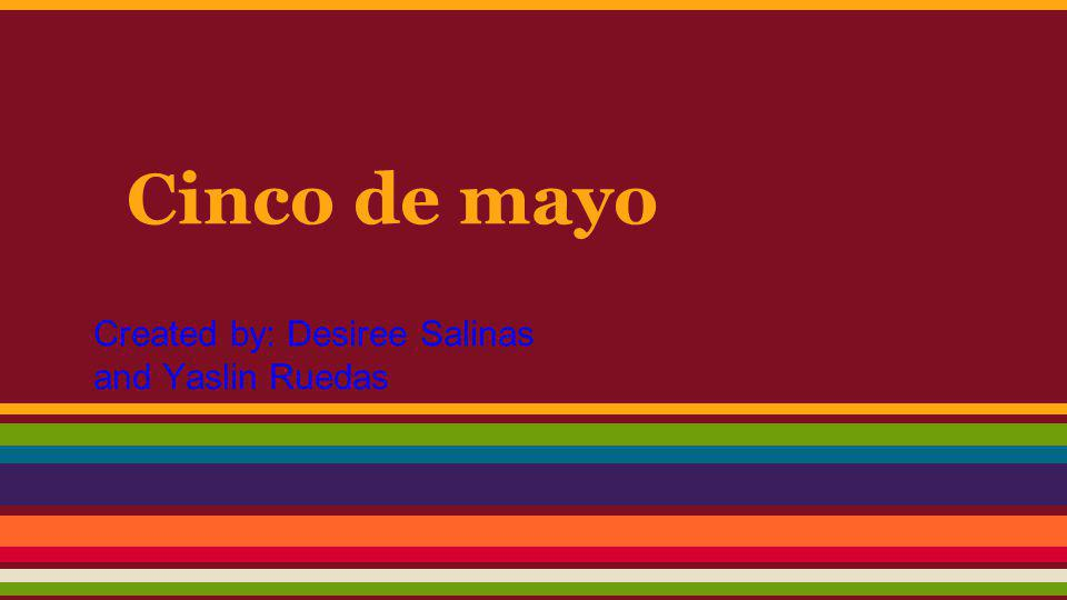 Cinco de mayo Created by: Desiree Salinas and Yaslin Ruedas