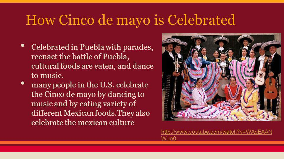 How Cinco de mayo is Celebrated Celebrated in Puebla with parades, reenact the battle of Puebla, cultural foods are eaten, and dance to music.