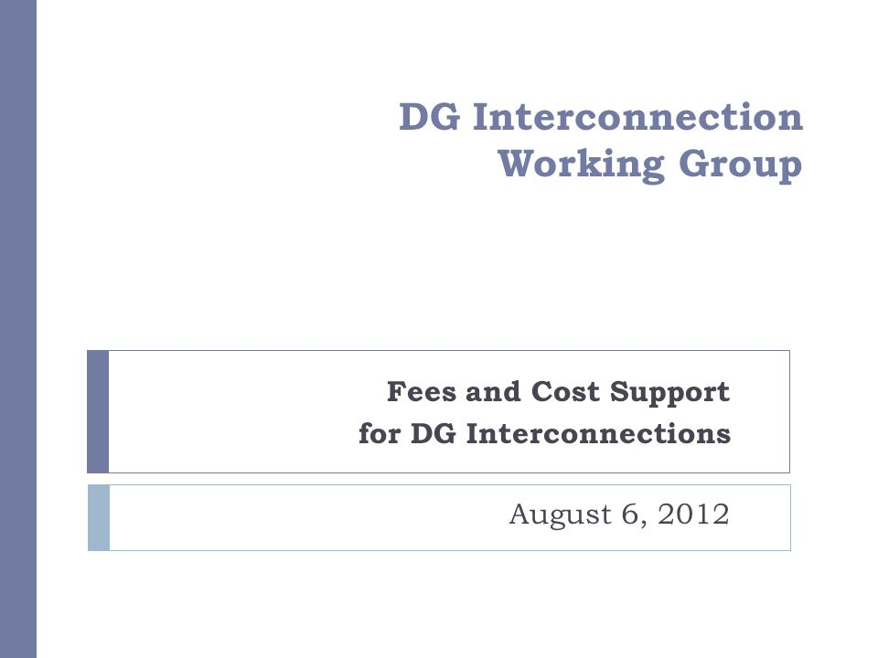 DG Interconnection Working Group Fees and Cost Support for DG Interconnections August 6, 2012