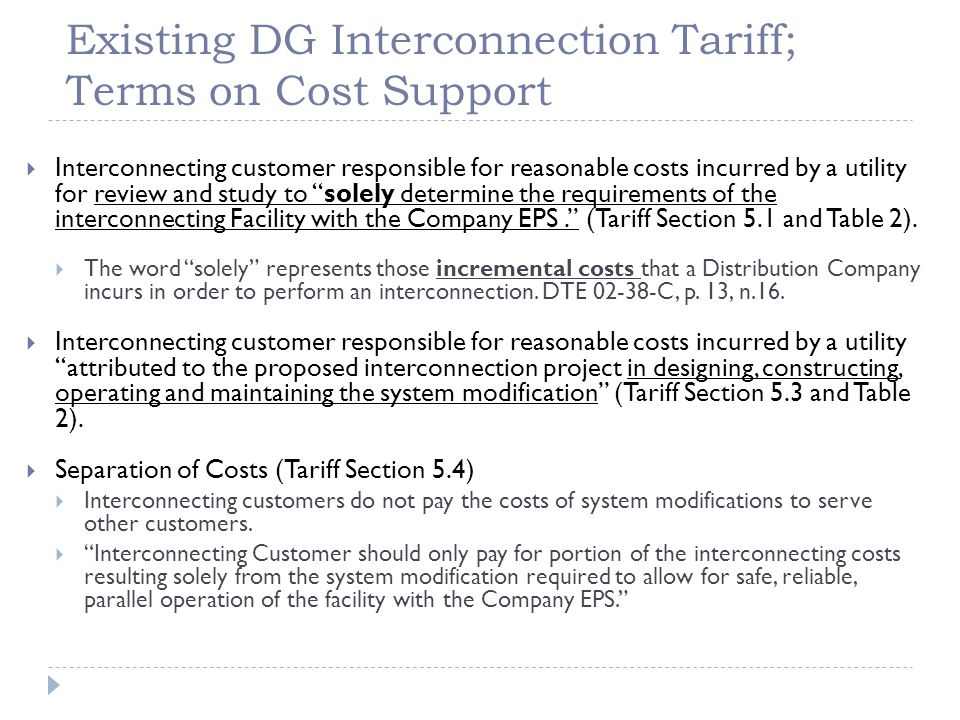Existing DG Interconnection Tariff; Terms on Cost Support  Interconnecting customer responsible for reasonable costs incurred by a utility for review and study to solely determine the requirements of the interconnecting Facility with the Company EPS. (Tariff Section 5.1 and Table 2).