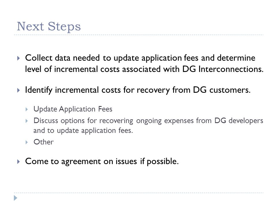 Next Steps  Collect data needed to update application fees and determine level of incremental costs associated with DG Interconnections.