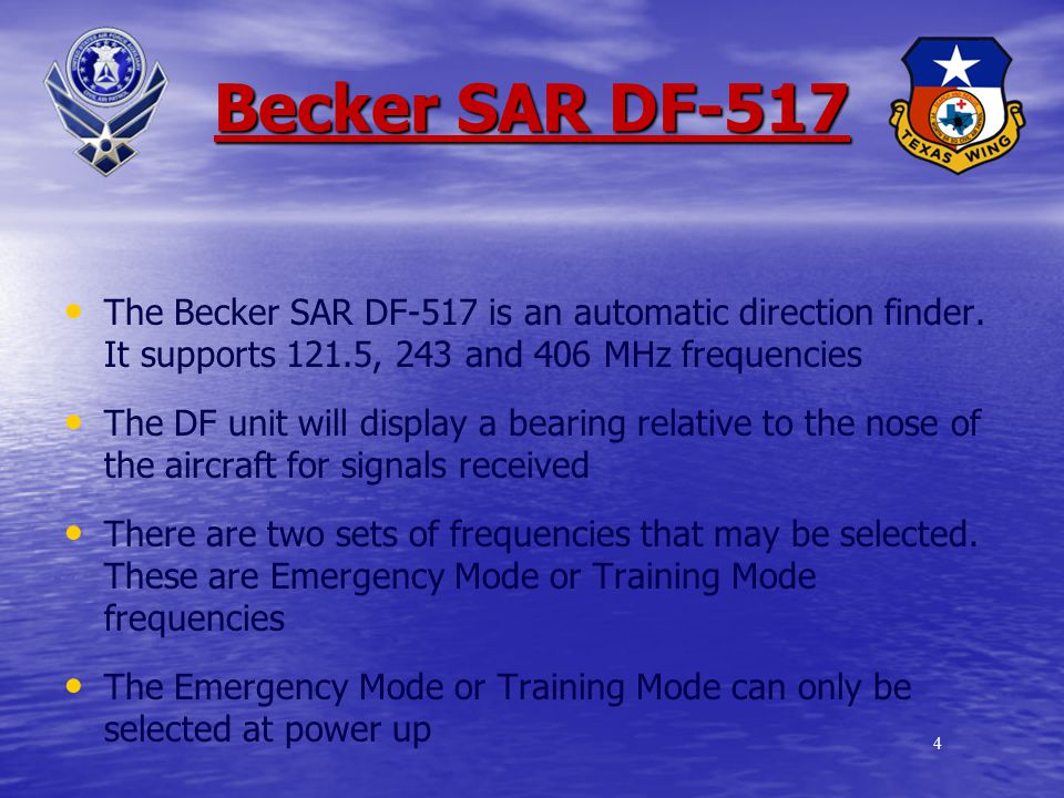 3 Introduction Task: Become better acquainted with the Becker DF Conditions: Given checklist and classroom environment with handouts Standards: Implement proper DF techniques utilizing Becker DF Background: Currently all new CAP aircraft from the factory will come equipped with the Becker, and over 1/5 th of the national fleet already have them