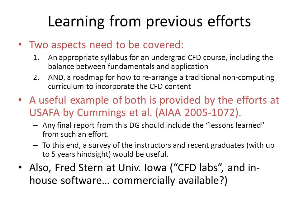 Learning from previous efforts Two aspects need to be covered: 1.An appropriate syllabus for an undergrad CFD course, including the balance between fundamentals and application 2.AND, a roadmap for how to re-arrange a traditional non-computing curriculum to incorporate the CFD content A useful example of both is provided by the efforts at USAFA by Cummings et al.