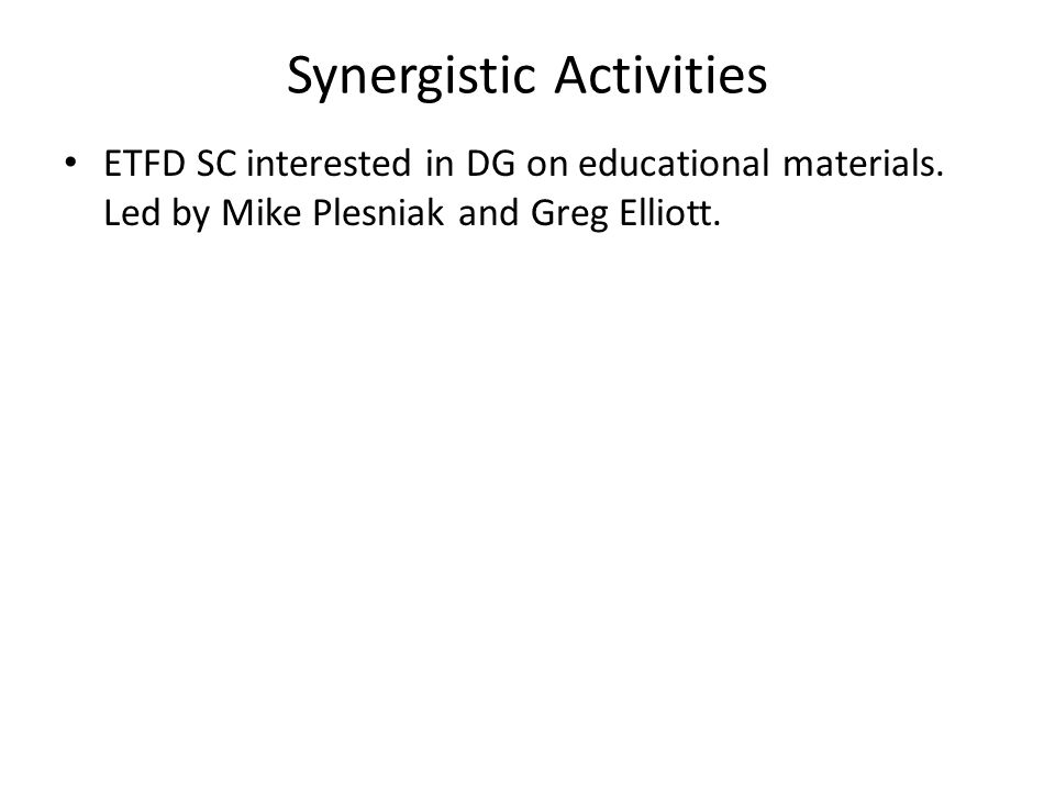 Synergistic Activities ETFD SC interested in DG on educational materials. Led by Mike Plesniak and Greg Elliott.