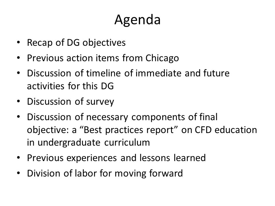 Agenda Recap of DG objectives Previous action items from Chicago Discussion of timeline of immediate and future activities for this DG Discussion of survey Discussion of necessary components of final objective: a Best practices report on CFD education in undergraduate curriculum Previous experiences and lessons learned Division of labor for moving forward