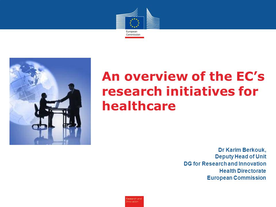 Research and Innovation An overview of the EC's research initiatives for healthcare Dr Karim Berkouk, Deputy Head of Unit DG for Research and Innovation Health Directorate European Commission