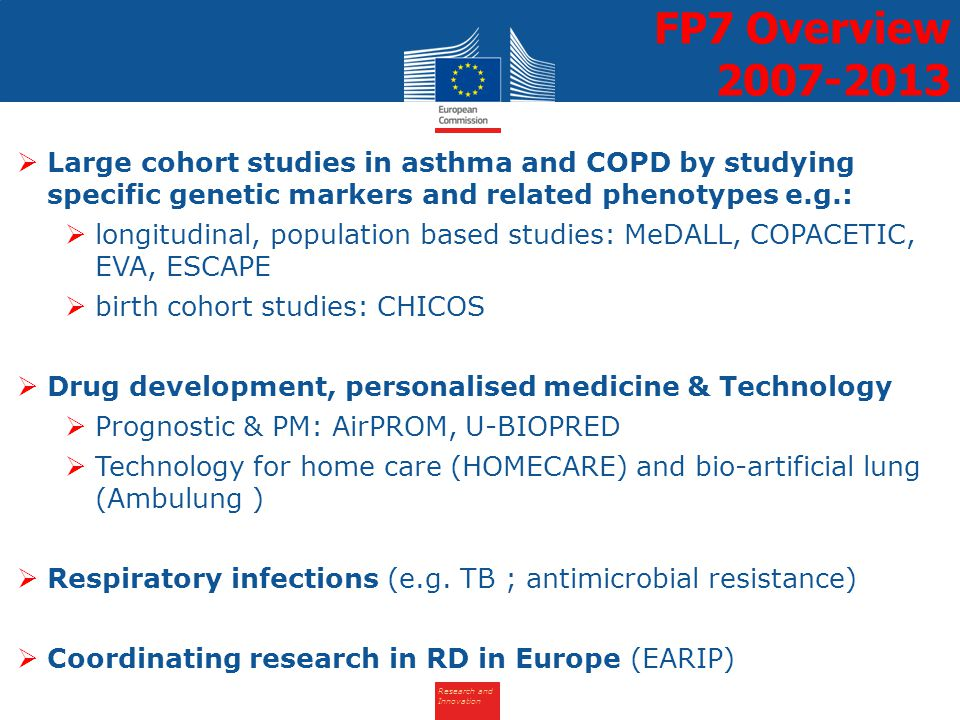 Research and Innovation  Large cohort studies in asthma and COPD by studying specific genetic markers and related phenotypes e.g.:  longitudinal, population based studies: MeDALL, COPACETIC, EVA, ESCAPE  birth cohort studies: CHICOS  Drug development, personalised medicine & Technology  Prognostic & PM: AirPROM, U-BIOPRED  Technology for home care (HOMECARE) and bio-artificial lung (Ambulung )  Respiratory infections (e.g.