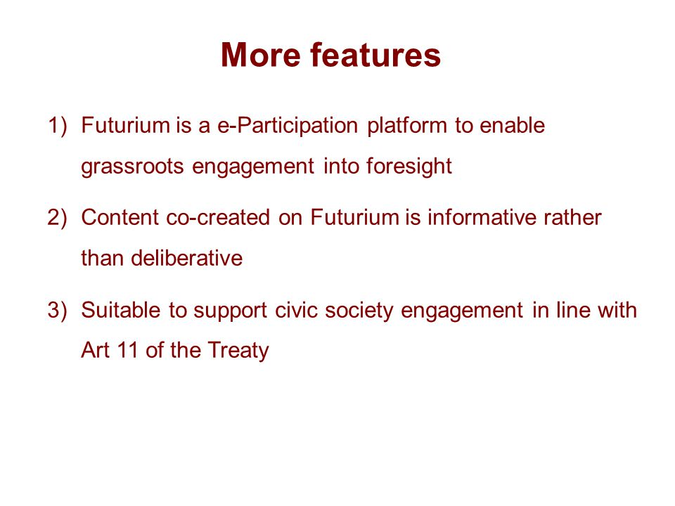 More features 1)Futurium is a e-Participation platform to enable grassroots engagement into foresight 2)Content co-created on Futurium is informative rather than deliberative 3)Suitable to support civic society engagement in line with Art 11 of the Treaty