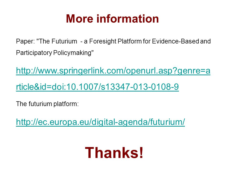 More information Paper: The Futurium - a Foresight Platform for Evidence-Based and Participatory Policymaking http://www.springerlink.com/openurl.asp?genre=a rticle&id=doi:10.1007/s13347-013-0108-9 The futurium platform: http://ec.europa.eu/digital-agenda/futurium/ Thanks!