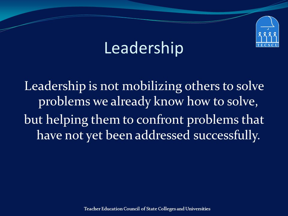 Leadership Leadership is not mobilizing others to solve problems we already know how to solve, but helping them to confront problems that have not yet