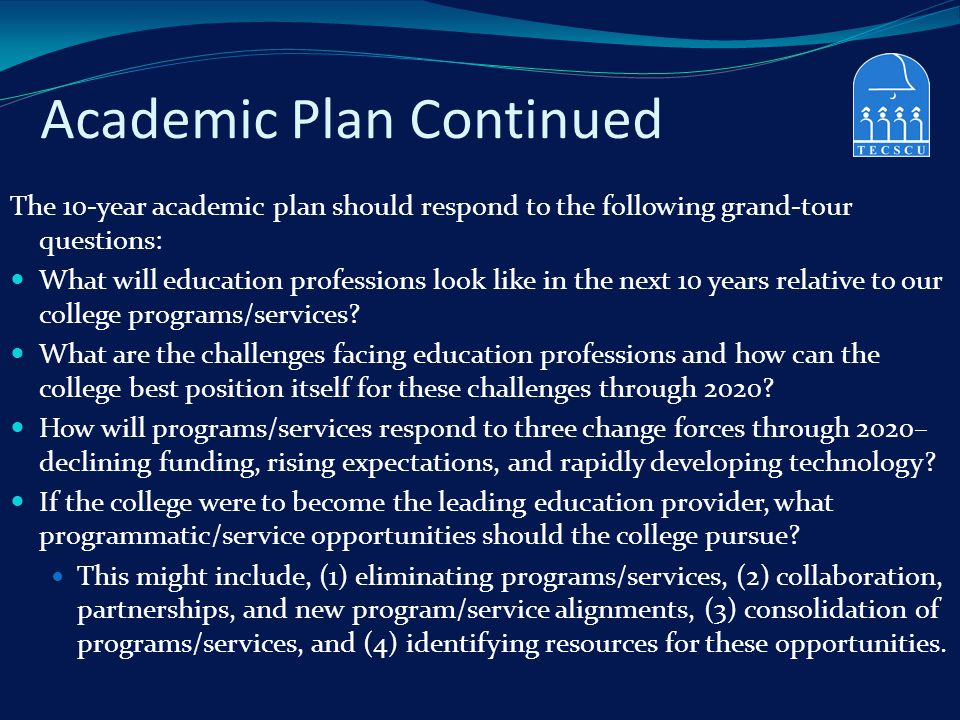 Academic Plan Continued The 10-year academic plan should respond to the following grand-tour questions: What will education professions look like in t