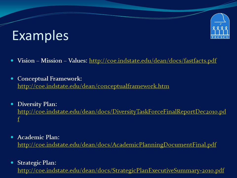 Examples Vision – Mission – Values: http://coe.indstate.edu/dean/docs/fastfacts.pdfhttp://coe.indstate.edu/dean/docs/fastfacts.pdf Conceptual Framewor