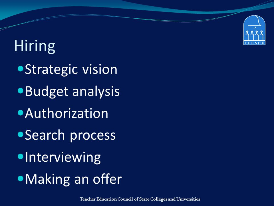 Hiring Strategic vision Budget analysis Authorization Search process Interviewing Making an offer Teacher Education Council of State Colleges and Univ