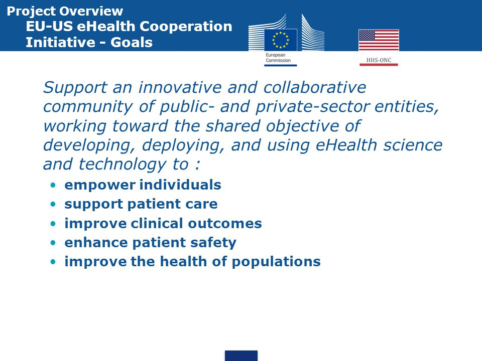 Project Overview EU-US eHealth Cooperation Initiative - Goals Support an innovative and collaborative community of public- and private-sector entities, working toward the shared objective of developing, deploying, and using eHealth science and technology to : empower individuals support patient care improve clinical outcomes enhance patient safety improve the health of populations