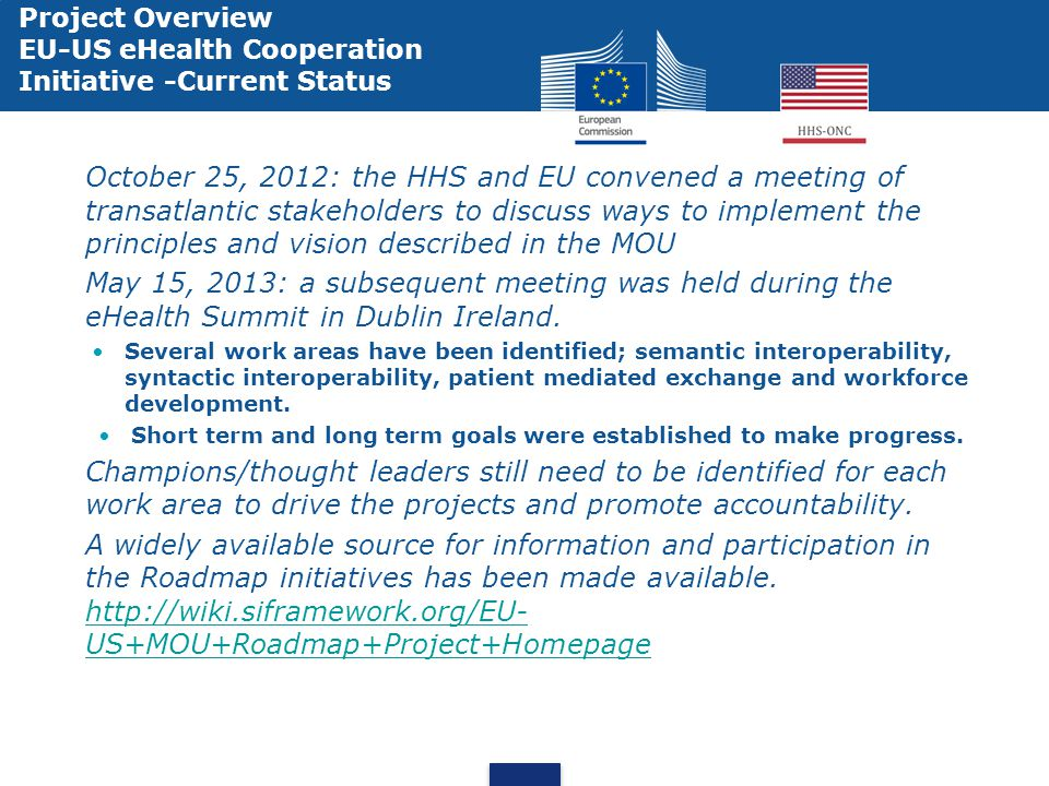 Project Overview EU-US eHealth Cooperation Initiative -Current Status October 25, 2012: the HHS and EU convened a meeting of transatlantic stakeholders to discuss ways to implement the principles and vision described in the MOU May 15, 2013: a subsequent meeting was held during the eHealth Summit in Dublin Ireland.