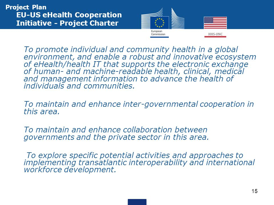 Project Plan EU-US eHealth Cooperation Initiative - Project Charter To promote individual and community health in a global environment, and enable a robust and innovative ecosystem of eHealth/health IT that supports the electronic exchange of human- and machine-readable health, clinical, medical and management information to advance the health of individuals and communities.