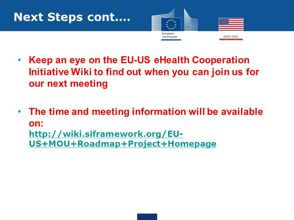 Keep an eye on the EU-US eHealth Cooperation Initiative Wiki to find out when you can join us for our next meeting The time and meeting information will be available on: http://wiki.siframework.org/EU- US+MOU+Roadmap+Project+Homepage http://wiki.siframework.org/EU- US+MOU+Roadmap+Project+Homepage