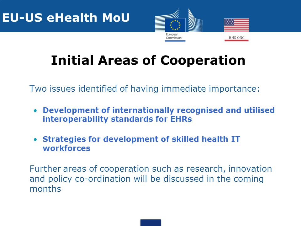 Initial Areas of Cooperation Two issues identified of having immediate importance: Development of internationally recognised and utilised interoperability standards for EHRs Strategies for development of skilled health IT workforces Further areas of cooperation such as research, innovation and policy co-ordination will be discussed in the coming months EU-US eHealth MoU