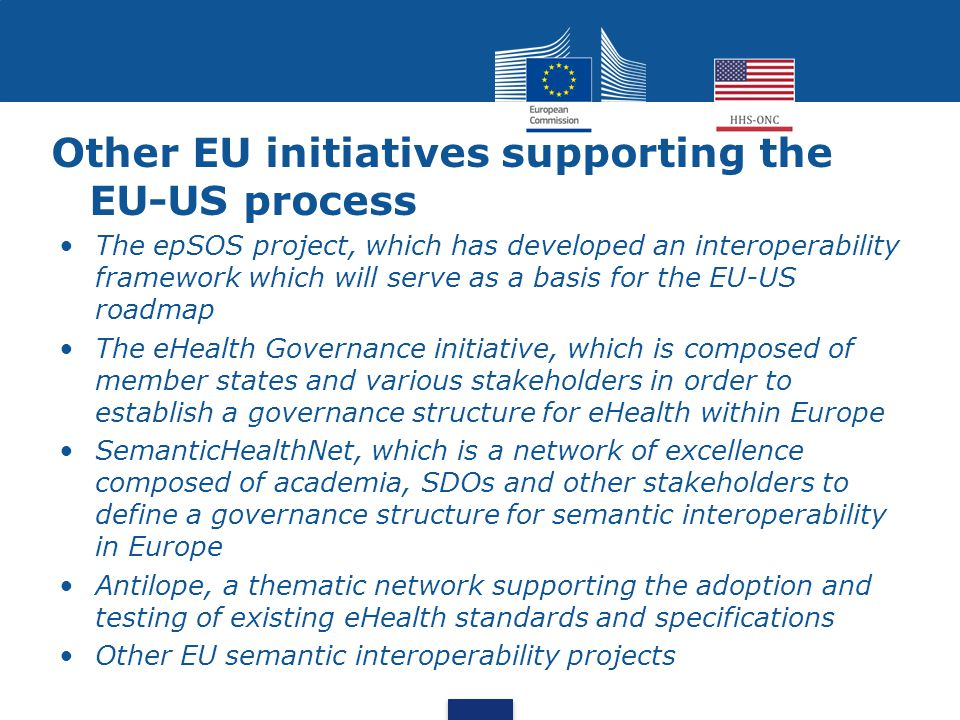 Other EU initiatives supporting the EU-US process The epSOS project, which has developed an interoperability framework which will serve as a basis for the EU-US roadmap The eHealth Governance initiative, which is composed of member states and various stakeholders in order to establish a governance structure for eHealth within Europe SemanticHealthNet, which is a network of excellence composed of academia, SDOs and other stakeholders to define a governance structure for semantic interoperability in Europe Antilope, a thematic network supporting the adoption and testing of existing eHealth standards and specifications Other EU semantic interoperability projects