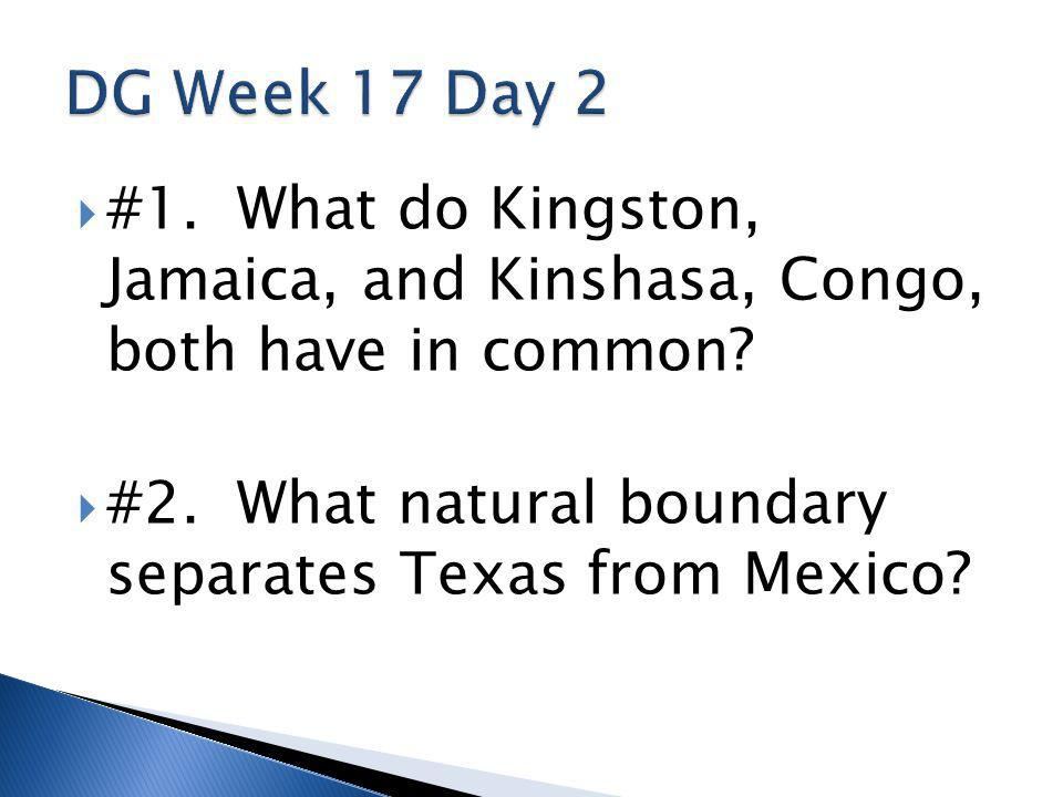 #1. What do Kingston, Jamaica, and Kinshasa, Congo, both have in common?  #2. What natural boundary separates Texas from Mexico?