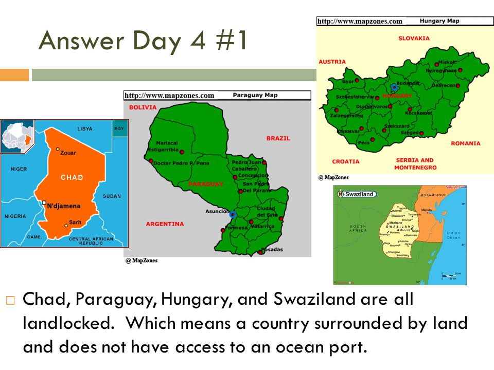 Answer Day 4 #1  Chad, Paraguay, Hungary, and Swaziland are all landlocked. Which means a country surrounded by land and does not have access to an o