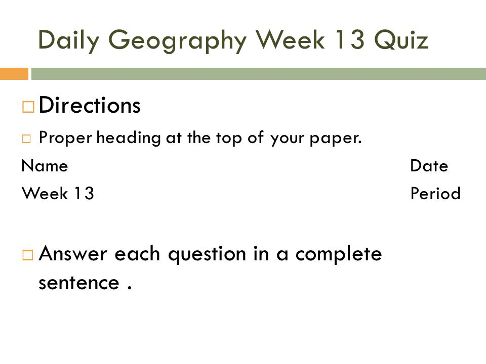 Daily Geography Week 13 Quiz  Directions  Proper heading at the top of your paper. NameDate Week 13Period  Answer each question in a complete sente