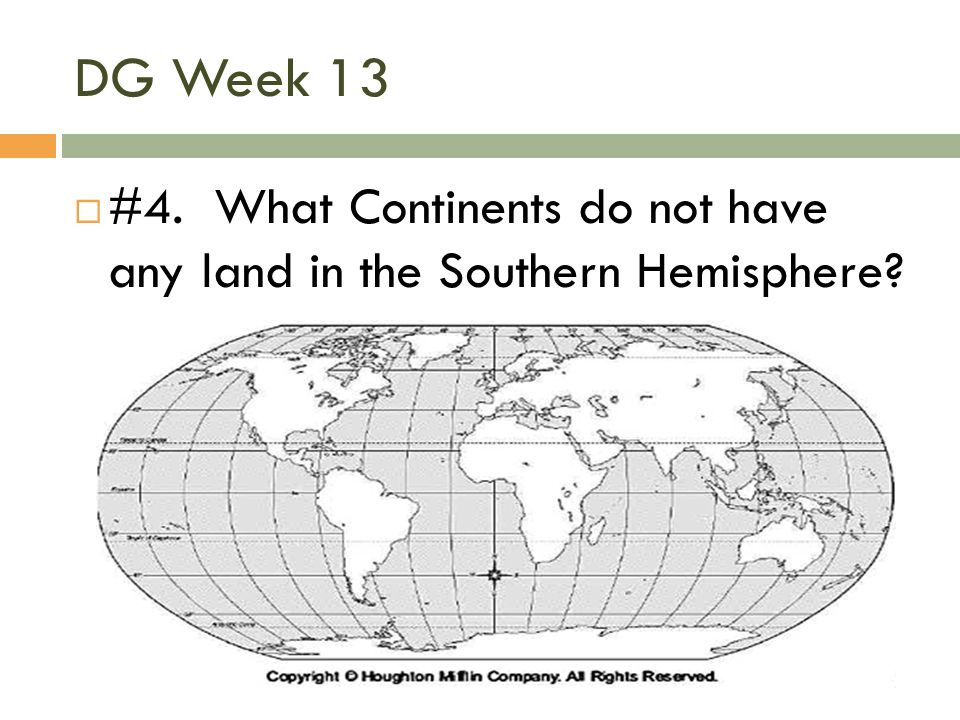 DG Week 13  #4. What Continents do not have any land in the Southern Hemisphere?
