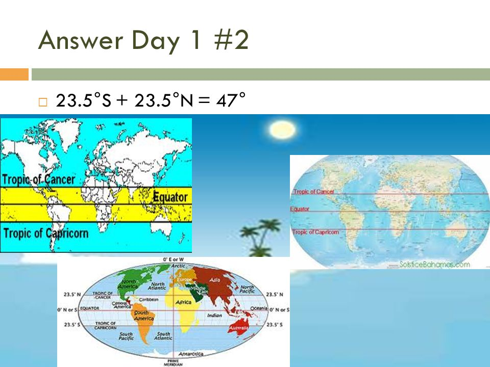 Answer Day 1 #2  23.5°S + 23.5°N = 47°