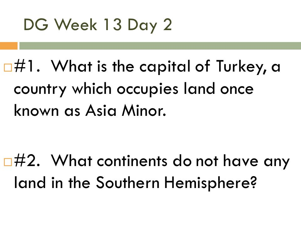 DG Week 13 Day 2  #1. What is the capital of Turkey, a country which occupies land once known as Asia Minor.  #2. What continents do not have any la