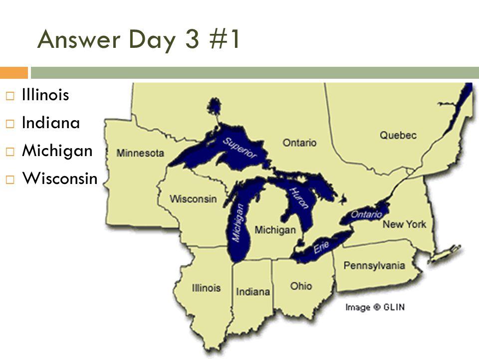 Answer Day 3 #1  Illinois  Indiana  Michigan  Wisconsin