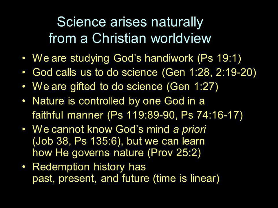 Science arises naturally from a Christian worldview We are studying God's handiwork (Ps 19:1) God calls us to do science (Gen 1:28, 2:19-20) We are gifted to do science (Gen 1:27) Nature is controlled by one God in a faithful manner (Ps 119:89-90, Ps 74:16-17) We cannot know God's mind a priori (Job 38, Ps 135:6), but we can learn how He governs nature (Prov 25:2) Redemption history has past, present, and future (time is linear)