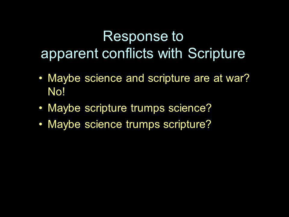 Response to apparent conflicts with Scripture Maybe science and scripture are at war? No! Maybe scripture trumps science? Maybe science trumps scriptu