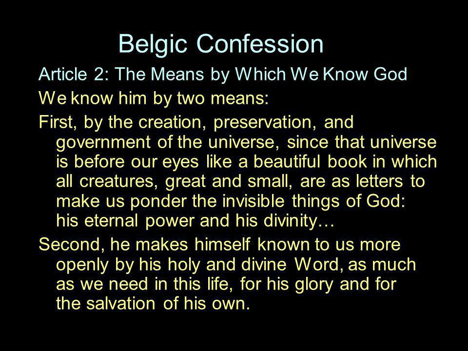 Belgic Confession Article 2: The Means by Which We Know God We know him by two means: First, by the creation, preservation, and government of the universe, since that universe is before our eyes like a beautiful book in which all creatures, great and small, are as letters to make us ponder the invisible things of God: his eternal power and his divinity… Second, he makes himself known to us more openly by his holy and divine Word, as much as we need in this life, for his glory and for the salvation of his own.