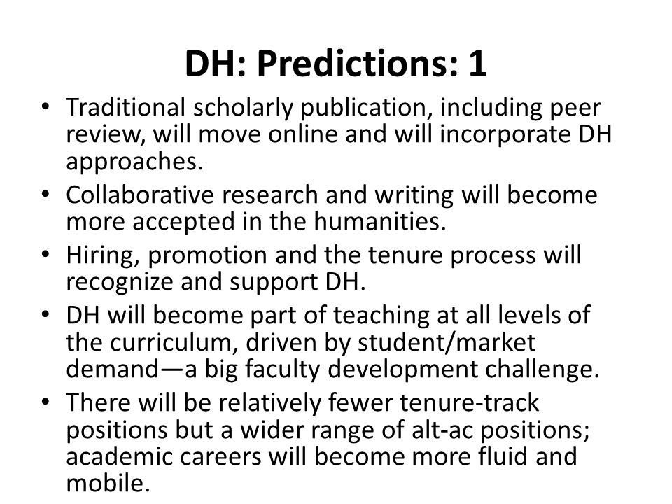 DH: Predictions: 1 Traditional scholarly publication, including peer review, will move online and will incorporate DH approaches.