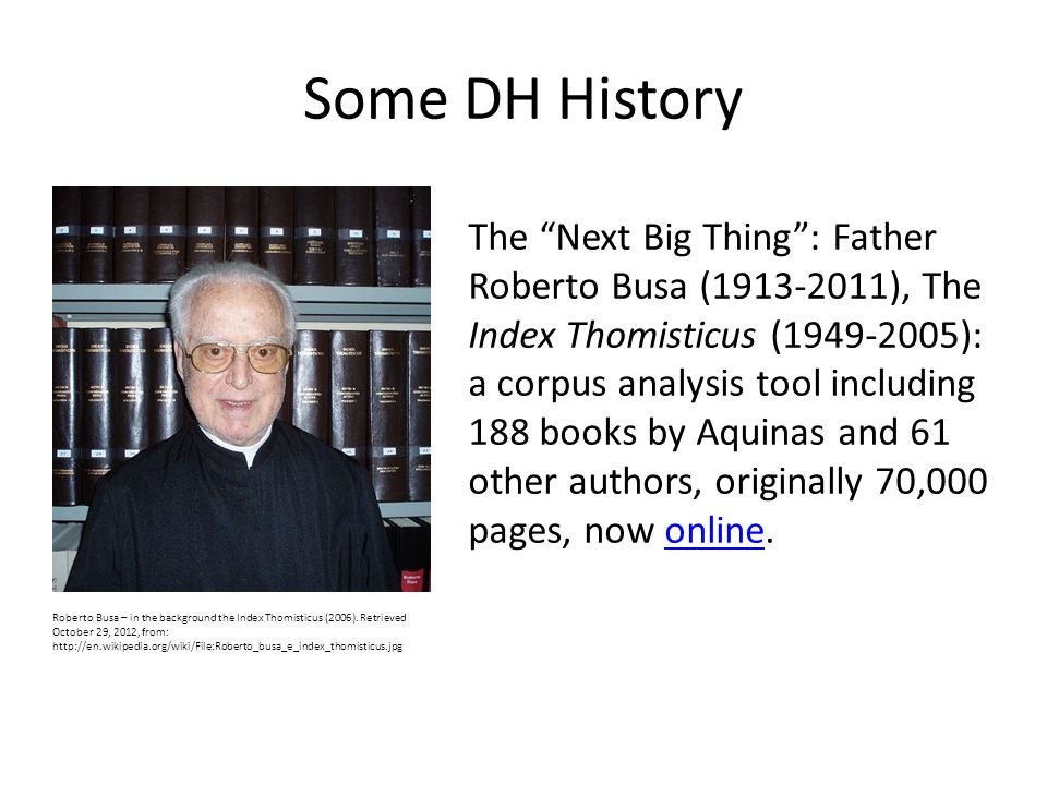 Some DH History The Next Big Thing : Father Roberto Busa (1913-2011), The Index Thomisticus (1949-2005): a corpus analysis tool including 188 books by Aquinas and 61 other authors, originally 70,000 pages, now online.online Roberto Busa – in the background the Index Thomisticus (2006).