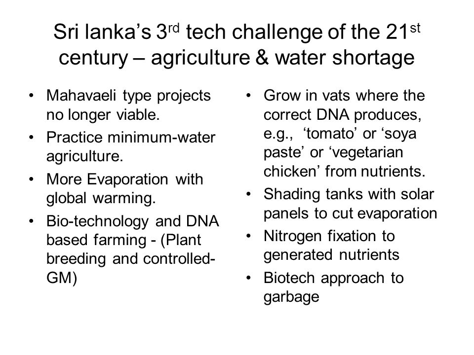 Sri lanka's 3 rd tech challenge of the 21 st century – agriculture & water shortage Mahavaeli type projects no longer viable.