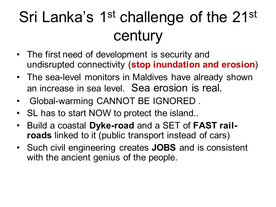 Sri Lanka's 2 nd challenge of the 21 st century The current use of electricity (0.3kWh per household) will have to increase by a x of 10-20 Efficiently use garbage for energy and fertilizer SL's wind-power potential is not high (60,000 mW) Better potential for Solar Increase electricity Tariff to subsidize solar panels.