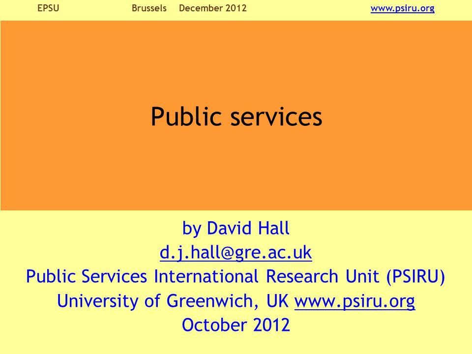 EPSU BrusselsDecember 2012 www.psiru.orgwww.psiru.org by David Hall d.j.hall@gre.ac.uk Public Services International Research Unit (PSIRU) University of Greenwich, UK www.psiru.orgwww.psiru.org October 2012 Public services
