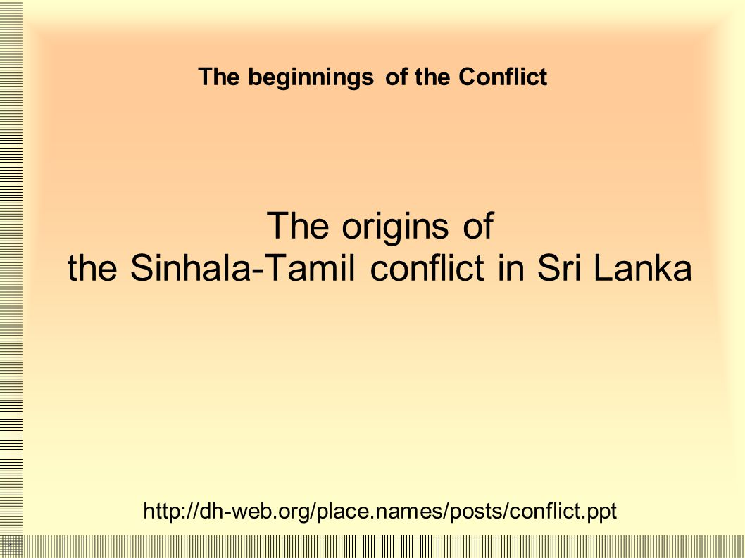 1 The beginnings of the Conflict The origins of the Sinhala-Tamil conflict in Sri Lanka http://dh-web.org/place.names/posts/conflict.ppt
