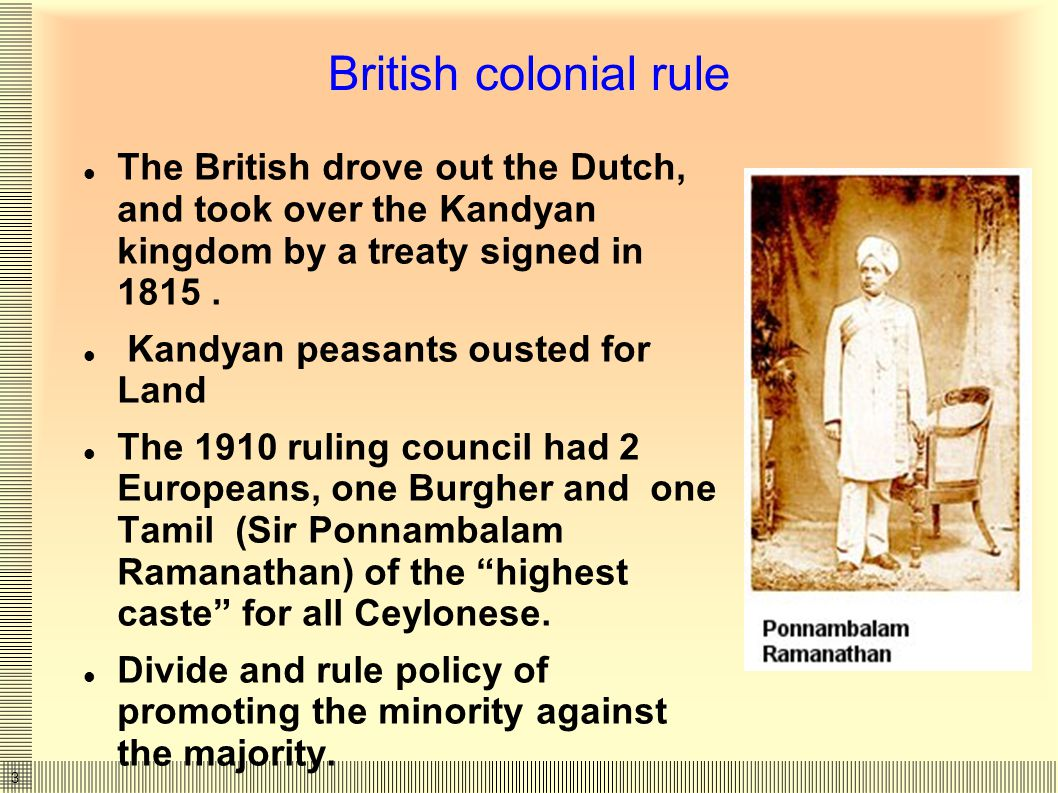 3 British colonial rule The British drove out the Dutch, and took over the Kandyan kingdom by a treaty signed in 1815.