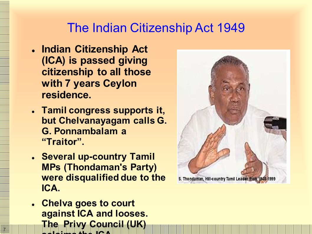 7 The Indian Citizenship Act 1949 Indian Citizenship Act (ICA) is passed giving citizenship to all those with 7 years Ceylon residence.
