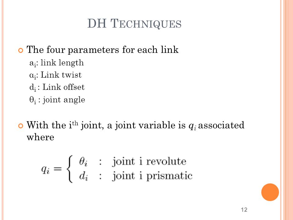 DH T ECHNIQUES The four parameters for each link a i : link length α i : Link twist d i : Link offset θ i : joint angle With the i th joint, a joint variable is q i associated where 12