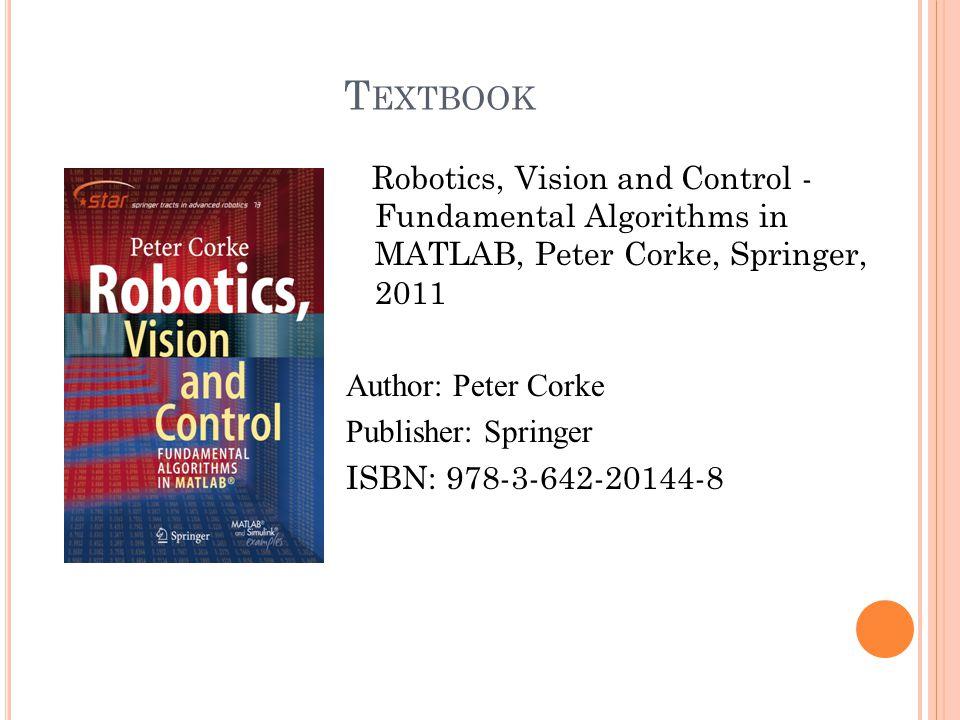 T EXTBOOK Robotics, Vision and Control - Fundamental Algorithms in MATLAB, Peter Corke, Springer, 2011 Author: Peter Corke Publisher: Springer ISBN: 9