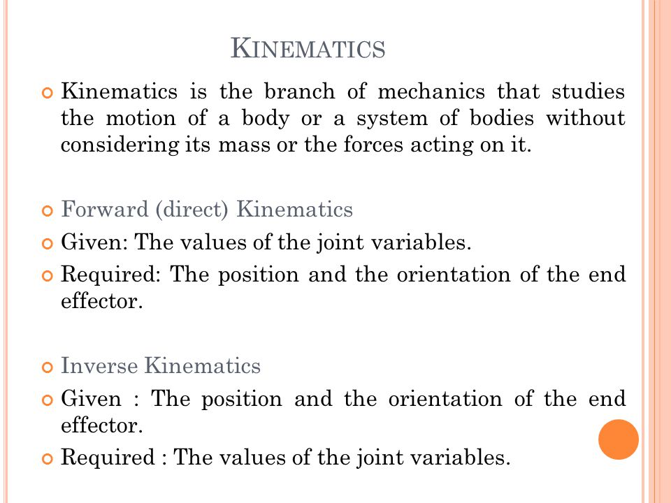 K INEMATICS Kinematics is the branch of mechanics that studies the motion of a body or a system of bodies without considering its mass or the forces acting on it.