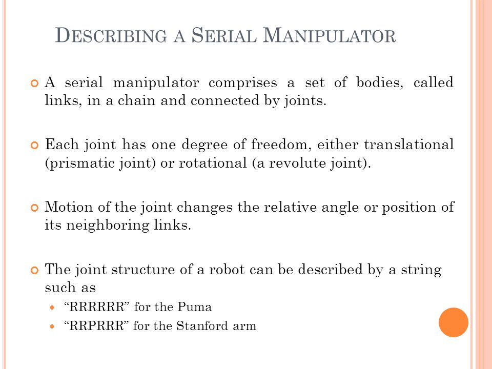 D ESCRIBING A S ERIAL M ANIPULATOR A serial manipulator comprises a set of bodies, called links, in a chain and connected by joints. Each joint has on
